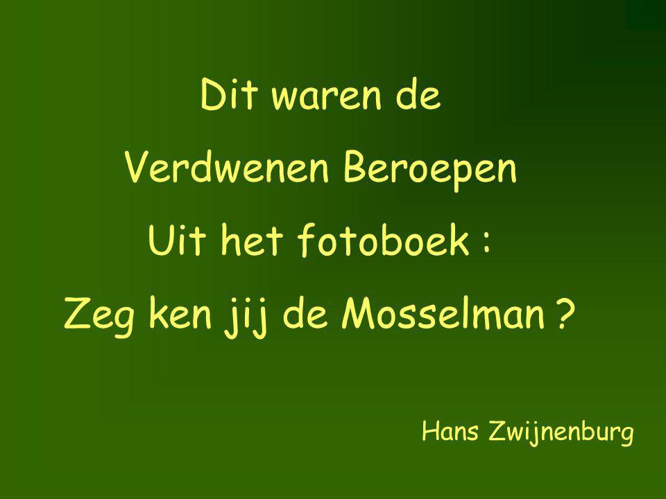 Dit waren de Verdwenen Beroepen Uit het fotoboek : Zeg ken jij de Mosselman ? Hans Zwijnenburg