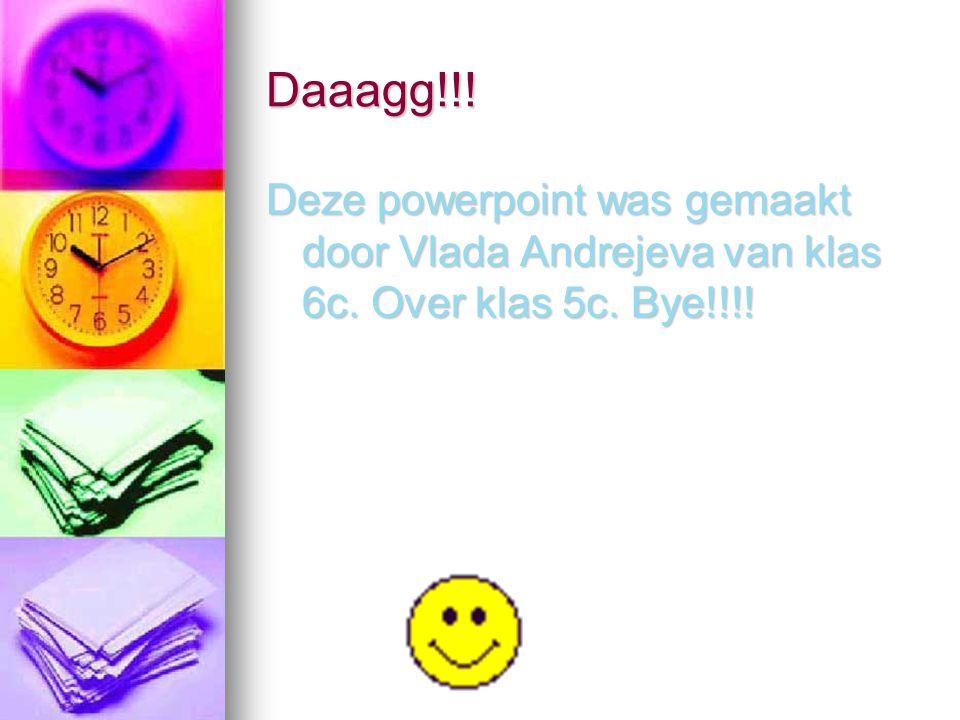 Daaagg!!! Deze powerpoint was gemaakt door Vlada Andrejeva van klas 6c. Over klas 5c. Bye!!!!