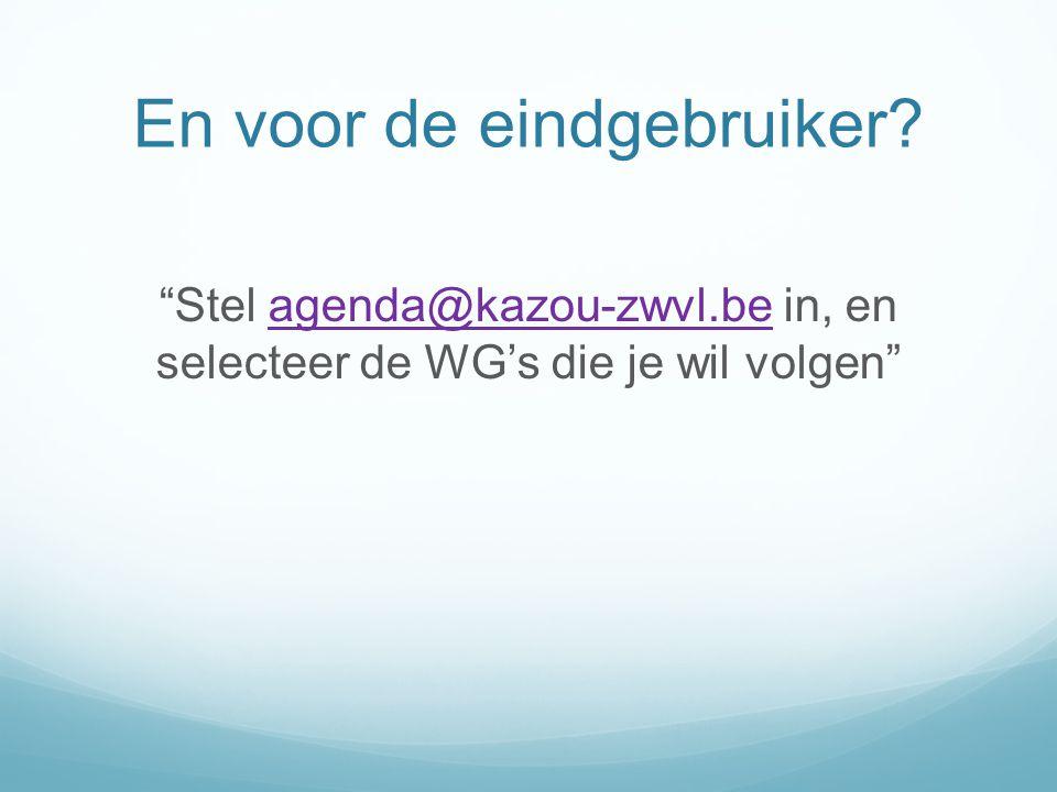 """En voor de eindgebruiker? """"Stel agenda@kazou-zwvl.be in, en selecteer de WG's die je wil volgen""""agenda@kazou-zwvl.be"""