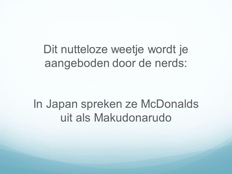 Dit nutteloze weetje wordt je aangeboden door de nerds: In Japan spreken ze McDonalds uit als Makudonarudo