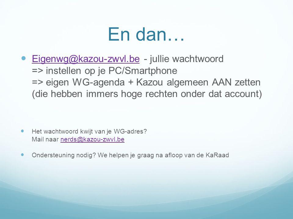 En dan… Eigenwg@kazou-zwvl.be - jullie wachtwoord => instellen op je PC/Smartphone => eigen WG-agenda + Kazou algemeen AAN zetten (die hebben immers h