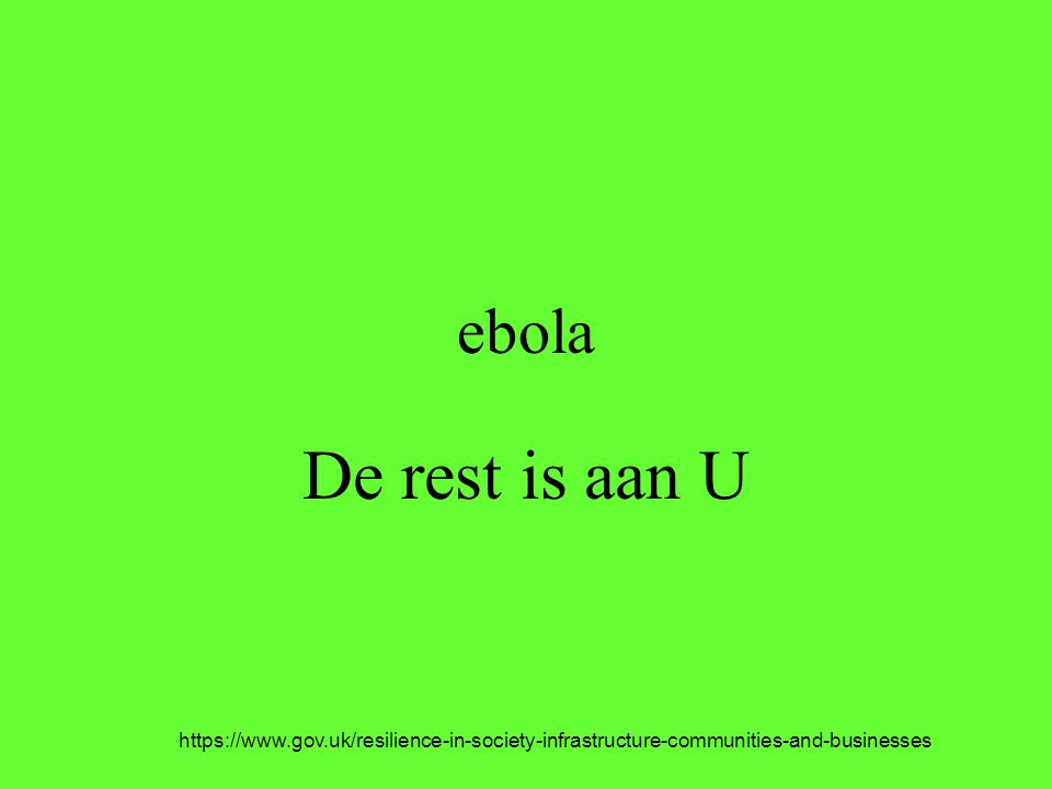 ebola De rest is aan U https://www.gov.uk/resilience-in-society-infrastructure-communities-and-businesses
