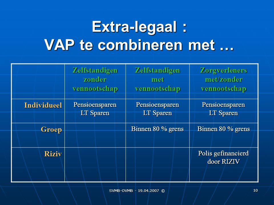 SVMB-OVMB - 19.04.2007 © 10 Extra-legaal : VAP te combineren met … Zelfstandigen zonder vennootschap Zelfstandigen met vennootschap Zorgverleners met/