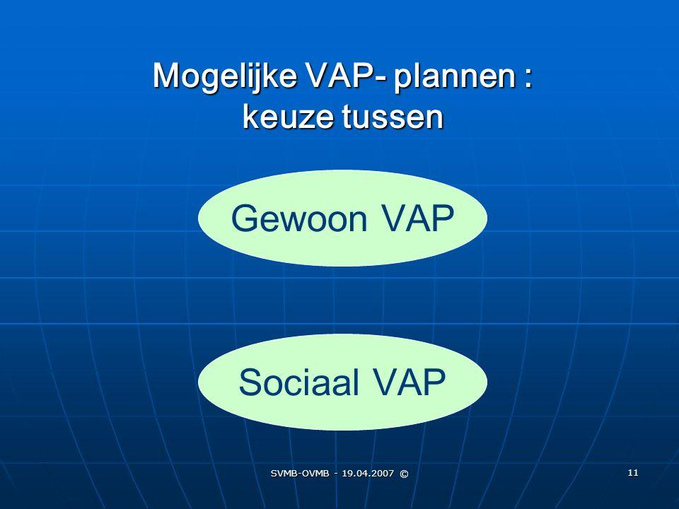 SVMB-OVMB - 19.04.2007 © 11 Mogelijke VAP- plannen : keuze tussen Sociaal VAP Gewoon VAP