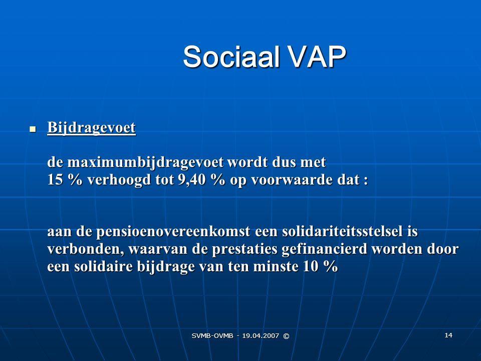 SVMB-OVMB - 19.04.2007 © 14 Sociaal VAP Bijdragevoet de maximumbijdragevoet wordt dus met 15 % verhoogd tot 9,40 % op voorwaarde dat : aan de pensioen