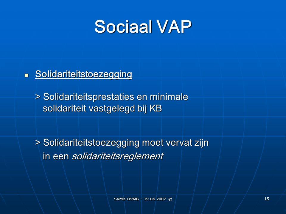SVMB-OVMB - 19.04.2007 © 15 Sociaal VAP Solidariteitstoezegging > Solidariteitsprestaties en minimale solidariteit vastgelegd bij KB > Solidariteitsto