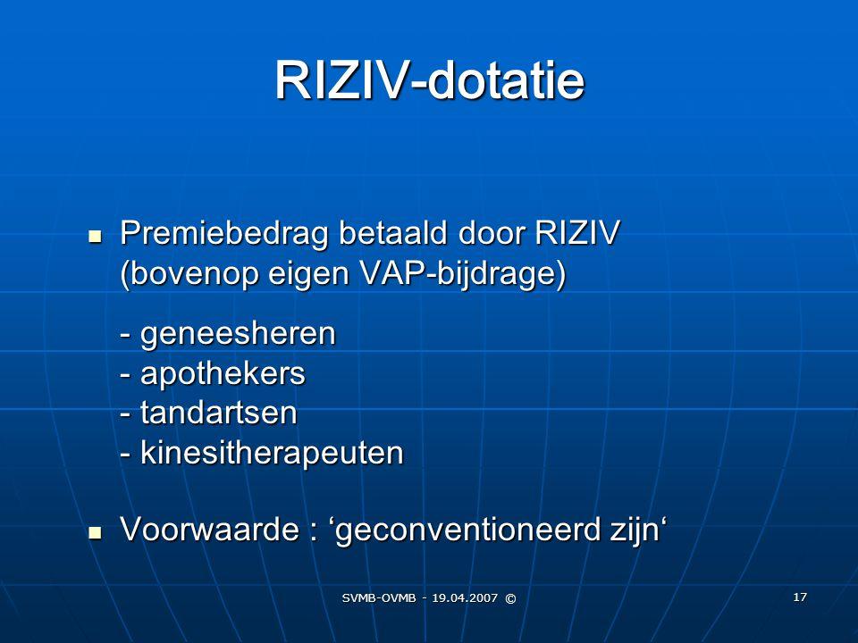SVMB-OVMB - 19.04.2007 © 17 RIZIV-dotatie Premiebedrag betaald door RIZIV (bovenop eigen VAP-bijdrage) - geneesheren - apothekers - tandartsen - kines