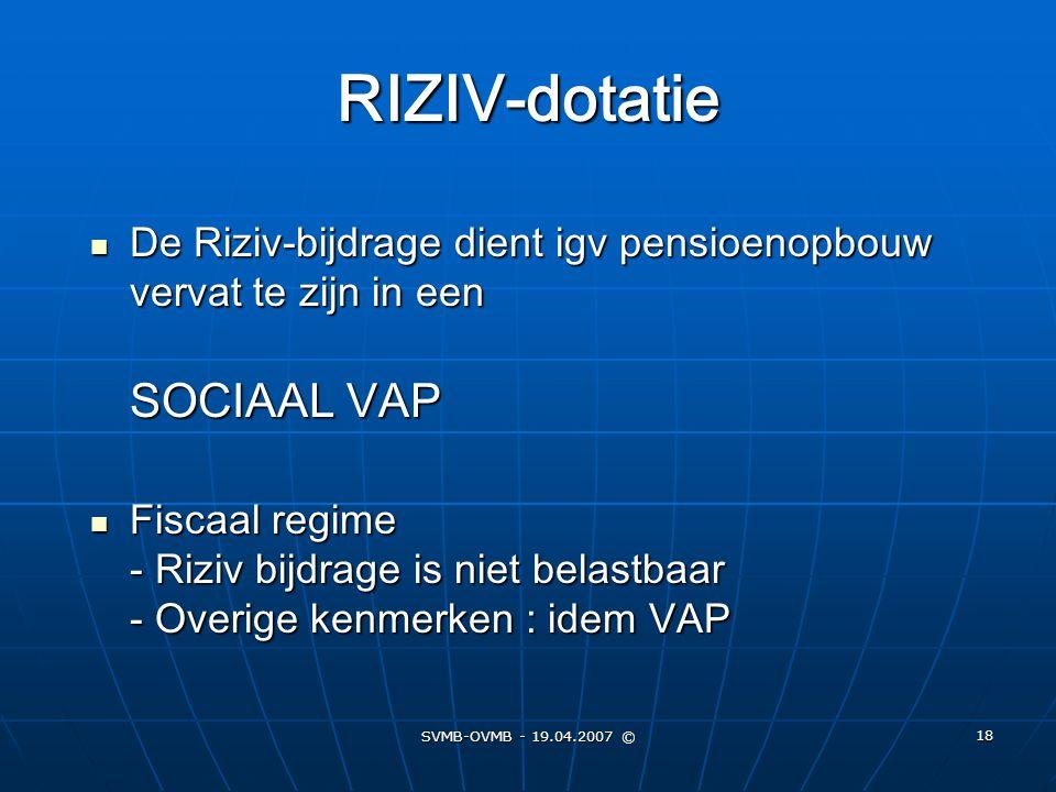 SVMB-OVMB - 19.04.2007 © 18 RIZIV-dotatie De Riziv-bijdrage dient igv pensioenopbouw vervat te zijn in een SOCIAAL VAP De Riziv-bijdrage dient igv pen