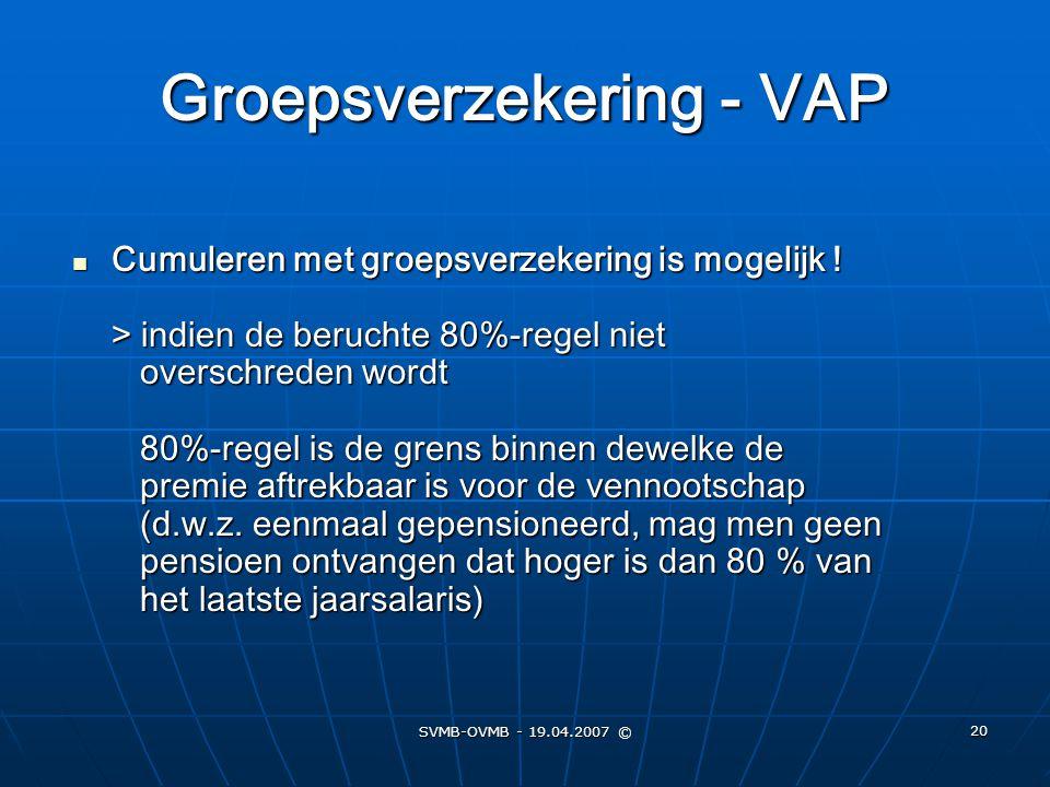 SVMB-OVMB - 19.04.2007 © 20 Groepsverzekering - VAP Cumuleren met groepsverzekering is mogelijk ! > indien de beruchte 80%-regel niet overschreden wor