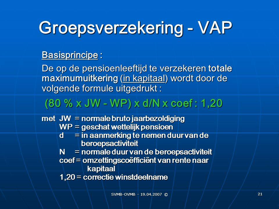 SVMB-OVMB - 19.04.2007 © 21 Groepsverzekering - VAP Basisprincipe : De op de pensioenleeftijd te verzekeren totale maximumuitkering (in kapitaal) word
