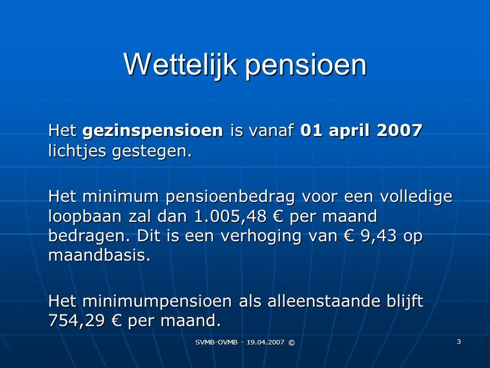 SVMB-OVMB - 19.04.2007 © 3 Wettelijk pensioen Het gezinspensioen is vanaf 01 april 2007 lichtjes gestegen. Het minimum pensioenbedrag voor een volledi