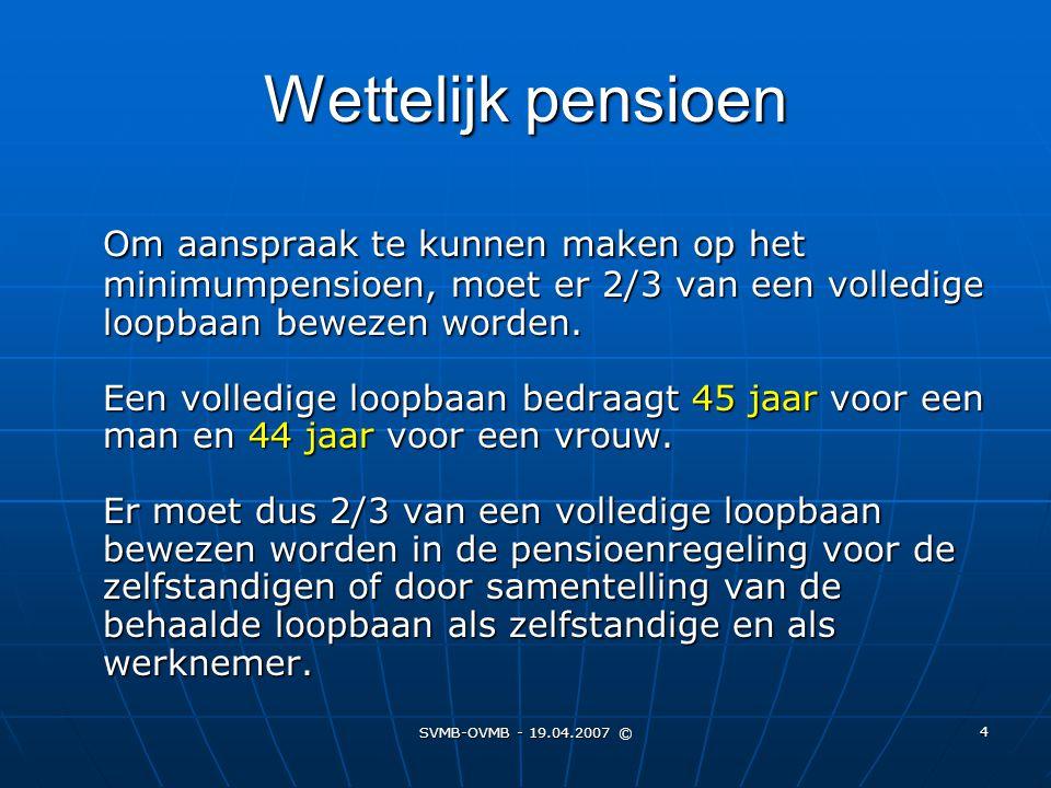 SVMB-OVMB - 19.04.2007 © 4 Om aanspraak te kunnen maken op het minimumpensioen, moet er 2/3 van een volledige loopbaan bewezen worden. Een volledige l