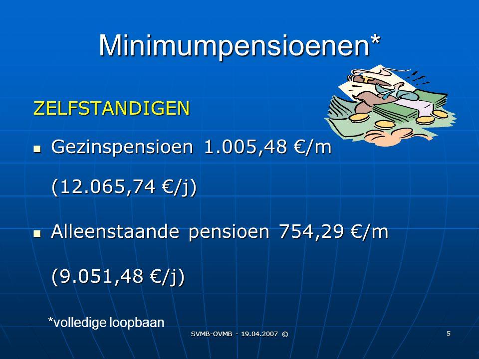 SVMB-OVMB - 19.04.2007 © 5 Minimumpensioenen* ZELFSTANDIGEN Gezinspensioen 1.005,48 €/m (12.065,74 €/j) Gezinspensioen 1.005,48 €/m (12.065,74 €/j) Al