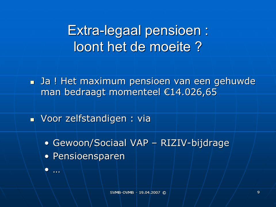 SVMB-OVMB - 19.04.2007 © 9 Extra-legaal pensioen : loont het de moeite ? Ja ! Het maximum pensioen van een gehuwde man bedraagt momenteel €14.026,65 J