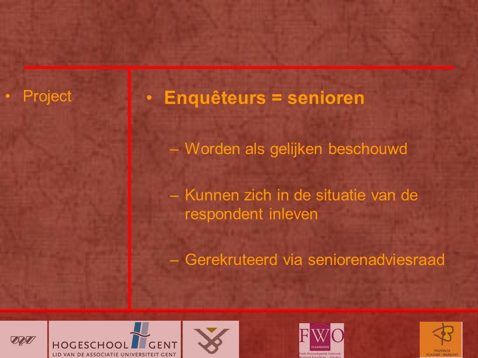 Project Enquêteurs = senioren –Worden als gelijken beschouwd –Kunnen zich in de situatie van de respondent inleven –Gerekruteerd via seniorenadviesraad