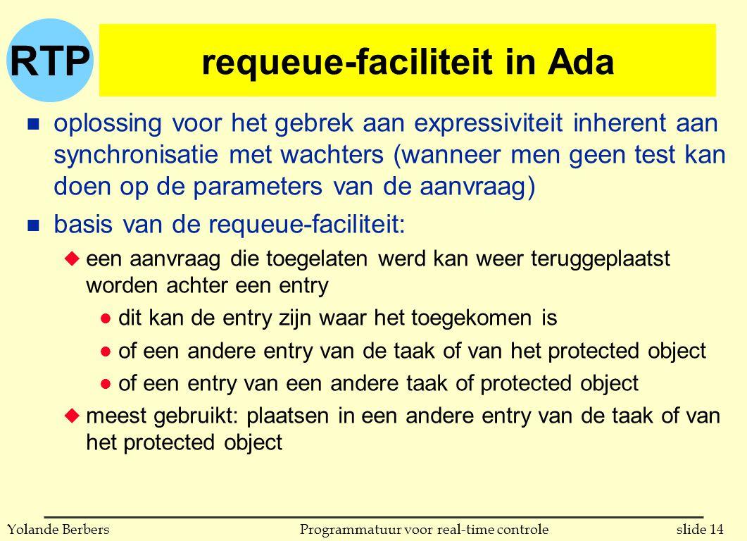 RTP slide 14Programmatuur voor real-time controleYolande Berbers requeue-faciliteit in Ada n oplossing voor het gebrek aan expressiviteit inherent aan synchronisatie met wachters (wanneer men geen test kan doen op de parameters van de aanvraag) n basis van de requeue-faciliteit: u een aanvraag die toegelaten werd kan weer teruggeplaatst worden achter een entry l dit kan de entry zijn waar het toegekomen is l of een andere entry van de taak of van het protected object l of een entry van een andere taak of protected object u meest gebruikt: plaatsen in een andere entry van de taak of van het protected object