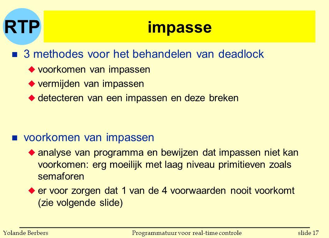 RTP slide 17Programmatuur voor real-time controleYolande Berbers impasse n 3 methodes voor het behandelen van deadlock u voorkomen van impassen u vermijden van impassen u detecteren van een impassen en deze breken n voorkomen van impassen u analyse van programma en bewijzen dat impassen niet kan voorkomen: erg moeilijk met laag niveau primitieven zoals semaforen u er voor zorgen dat 1 van de 4 voorwaarden nooit voorkomt (zie volgende slide)