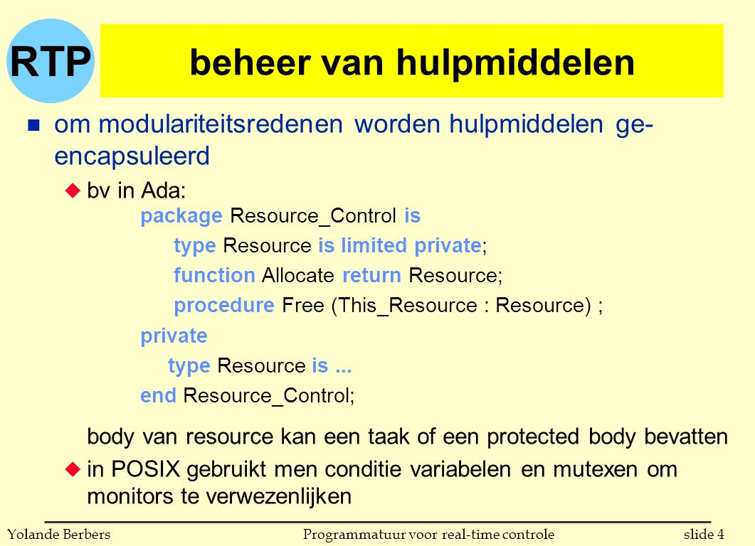 RTP slide 4Programmatuur voor real-time controleYolande Berbers beheer van hulpmiddelen n om modulariteitsredenen worden hulpmiddelen ge- encapsuleerd u bv in Ada: body van resource kan een taak of een protected body bevatten u in POSIX gebruikt men conditie variabelen en mutexen om monitors te verwezenlijken package Resource_Control is type Resource is limited private; function Allocate return Resource; procedure Free (This_Resource : Resource) ; private type Resource is...