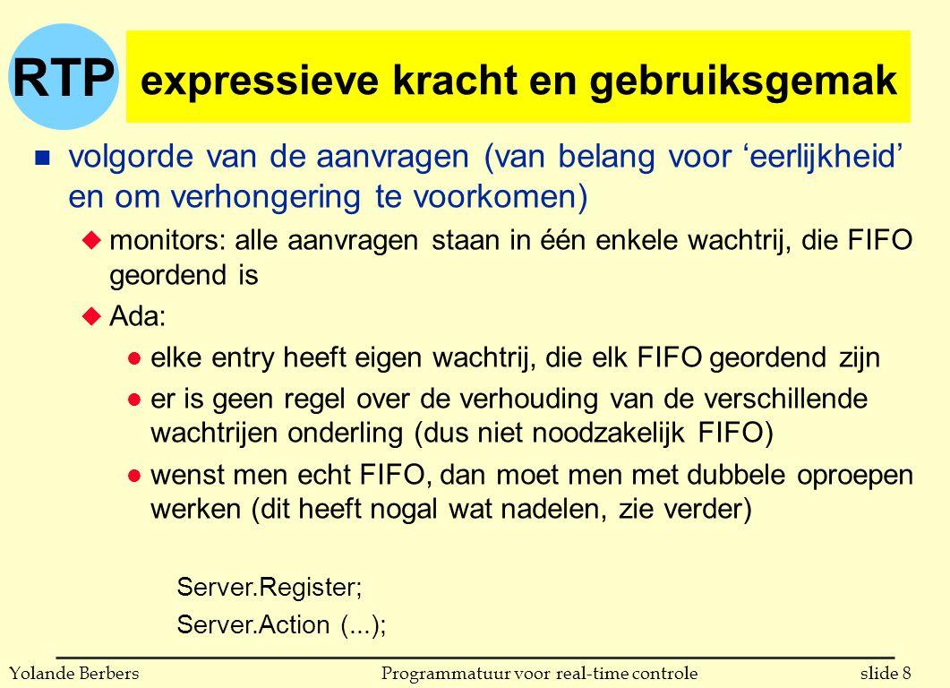 RTP slide 8Programmatuur voor real-time controleYolande Berbers expressieve kracht en gebruiksgemak n volgorde van de aanvragen (van belang voor 'eerlijkheid' en om verhongering te voorkomen) u monitors: alle aanvragen staan in één enkele wachtrij, die FIFO geordend is u Ada: l elke entry heeft eigen wachtrij, die elk FIFO geordend zijn l er is geen regel over de verhouding van de verschillende wachtrijen onderling (dus niet noodzakelijk FIFO) l wenst men echt FIFO, dan moet men met dubbele oproepen werken (dit heeft nogal wat nadelen, zie verder) Server.Register; Server.Action (...);