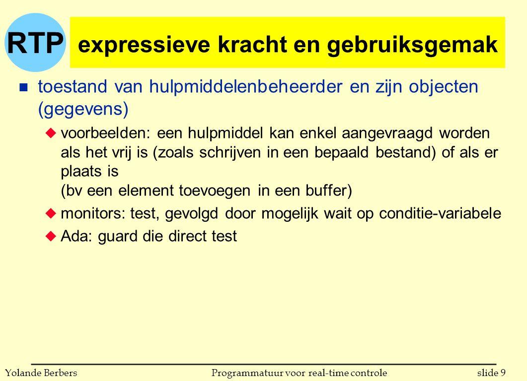 RTP slide 9Programmatuur voor real-time controleYolande Berbers expressieve kracht en gebruiksgemak n toestand van hulpmiddelenbeheerder en zijn objecten (gegevens) u voorbeelden: een hulpmiddel kan enkel aangevraagd worden als het vrij is (zoals schrijven in een bepaald bestand) of als er plaats is (bv een element toevoegen in een buffer) u monitors: test, gevolgd door mogelijk wait op conditie-variabele u Ada: guard die direct test