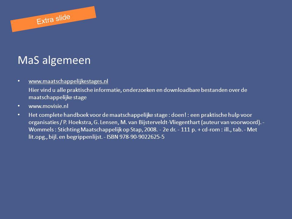 MaS algemeen www.maatschappelijkestages.nl Hier vind u alle praktische informatie, onderzoeken en downloadbare bestanden over de maatschappelijke stage www.movisie.nl Het complete handboek voor de maatschappelijke stage : doen.