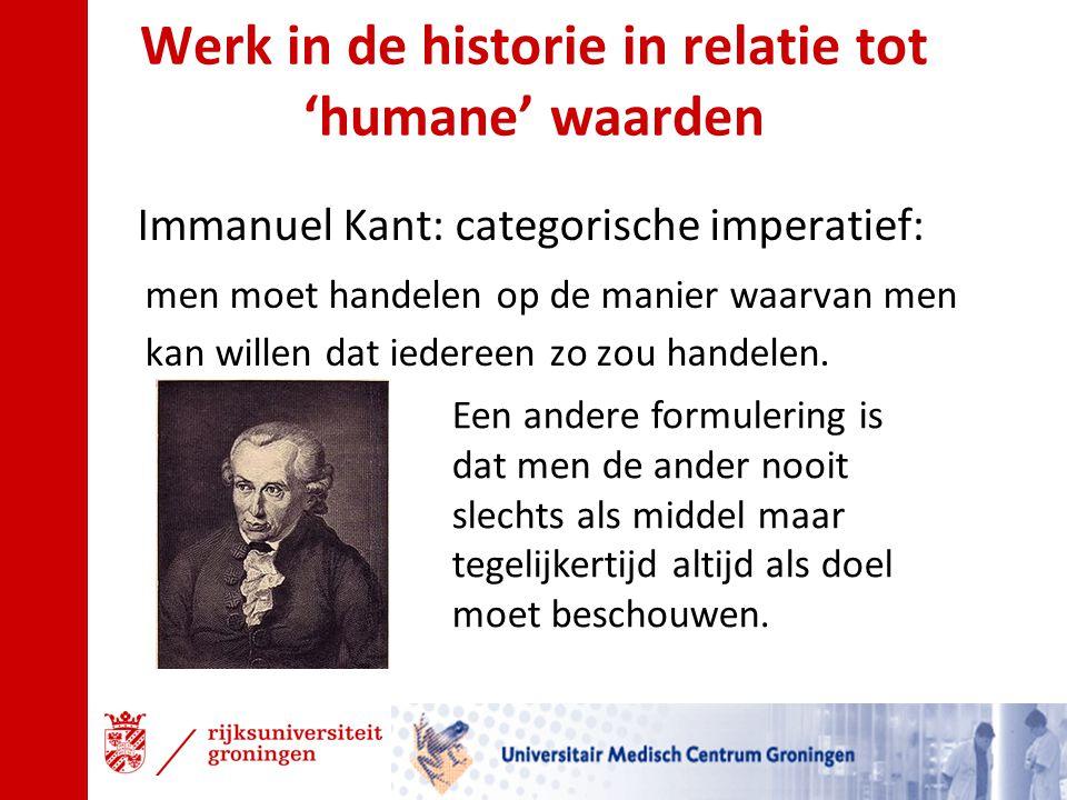 Werk in de historie in relatie tot 'humane' waarden Immanuel Kant: categorische imperatief: men moet handelen op de manier waarvan men kan willen dat