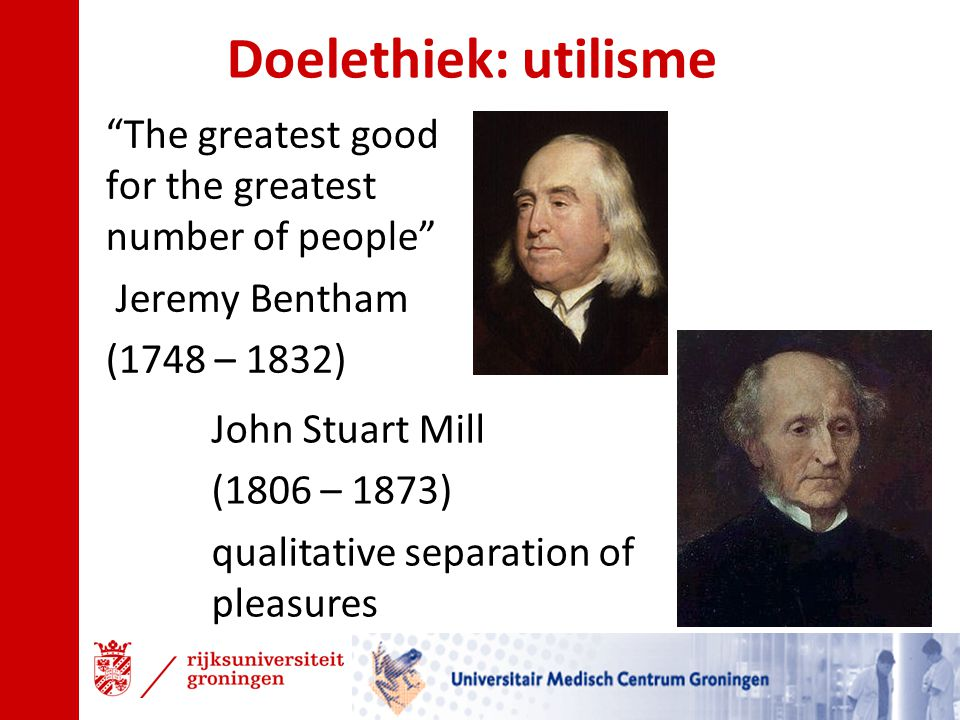 "Doelethiek: utilisme ""The greatest good for the greatest number of people"" Jeremy Bentham (1748 – 1832) John Stuart Mill (1806 – 1873) qualitative sep"