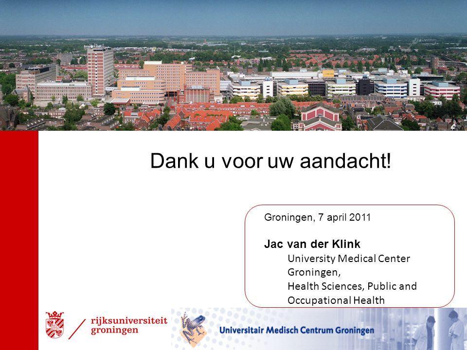 Groningen, 7 april 2011 Jac van der Klink University Medical Center Groningen, Health Sciences, Public and Occupational Health Dank u voor uw aandacht