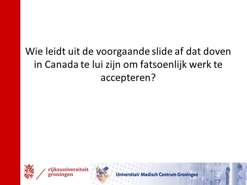 Wie leidt uit de voorgaande slide af dat doven in Canada te lui zijn om fatsoenlijk werk te accepteren?