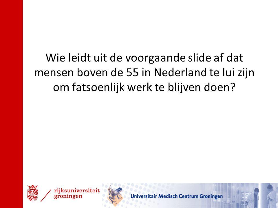 Wie leidt uit de voorgaande slide af dat mensen boven de 55 in Nederland te lui zijn om fatsoenlijk werk te blijven doen?
