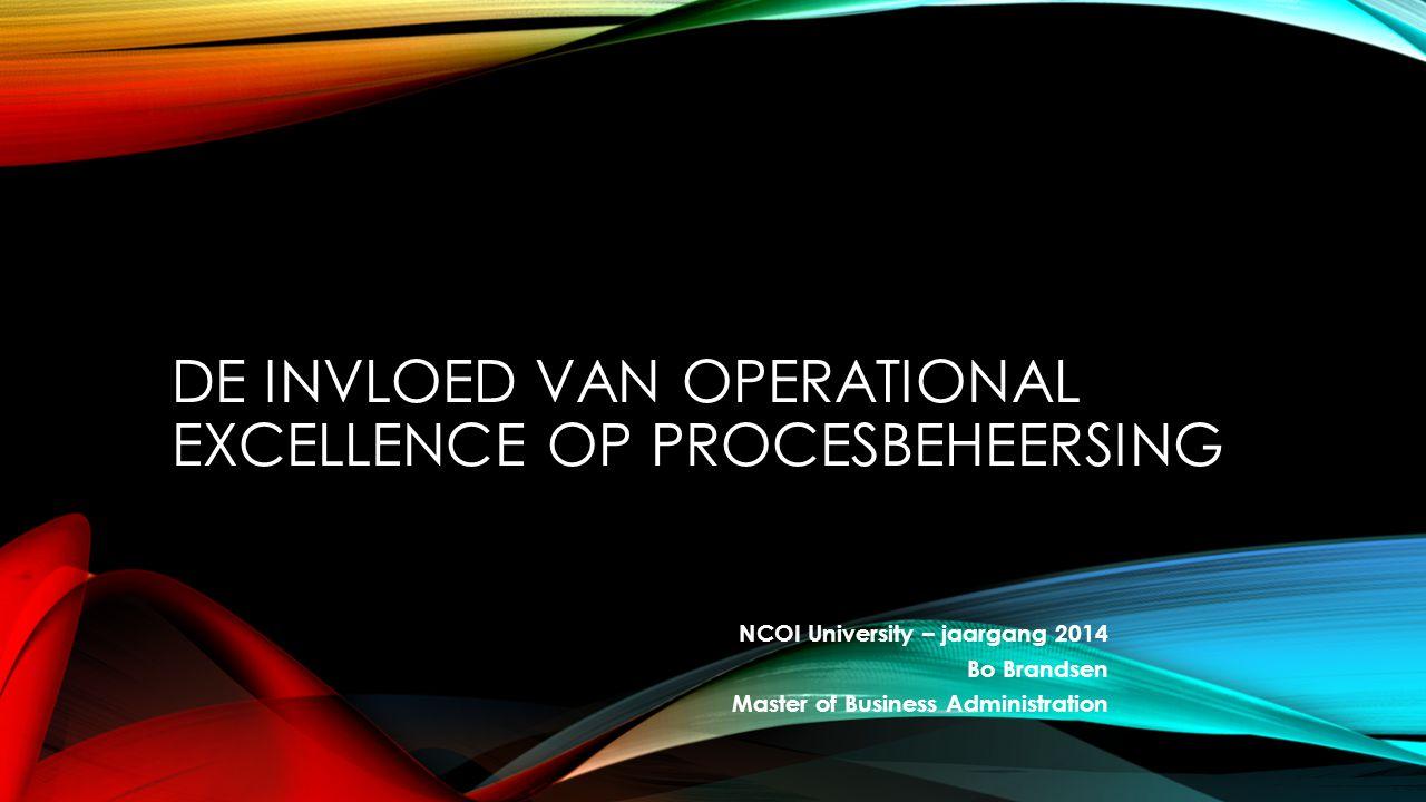 NCOI University – jaargang 2014 Bo Brandsen Master of Business Administration DE INVLOED VAN OPERATIONAL EXCELLENCE OP PROCESBEHEERSING