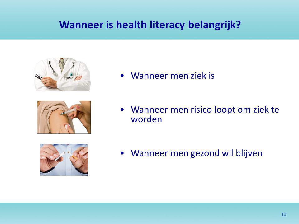 10 Wanneer is health literacy belangrijk? Wanneer men ziek is Wanneer men risico loopt om ziek te worden Wanneer men gezond wil blijven