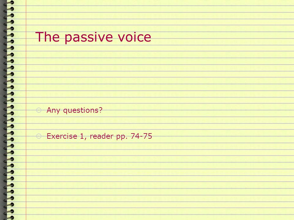 The passive voice  Any questions?  Exercise 1, reader pp. 74-75