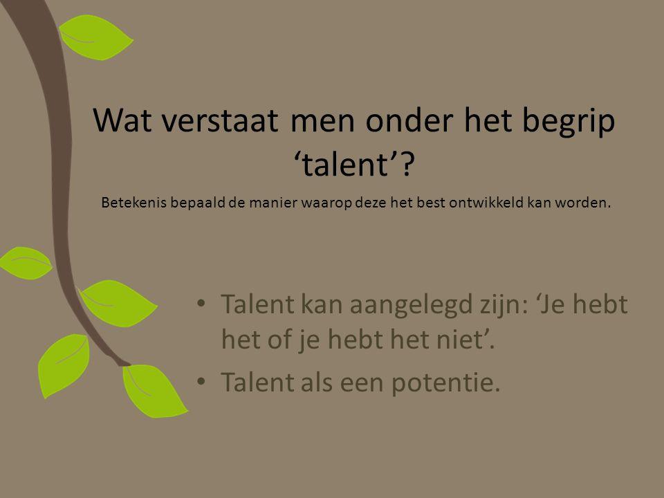 Wat verstaat men onder het begrip 'talent'? Talent kan aangelegd zijn: 'Je hebt het of je hebt het niet'. Talent als een potentie. Betekenis bepaald d
