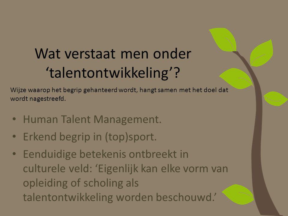 Wat verstaat men onder 'talentontwikkeling'? Human Talent Management. Erkend begrip in (top)sport. Eenduidige betekenis ontbreekt in culturele veld: '
