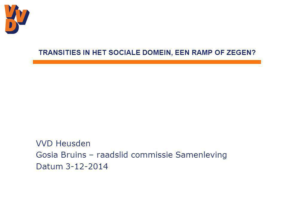 VVD Heusden Gosia Bruins – raadslid commissie Samenleving Datum 3-12-2014 TRANSITIES IN HET SOCIALE DOMEIN, EEN RAMP OF ZEGEN?