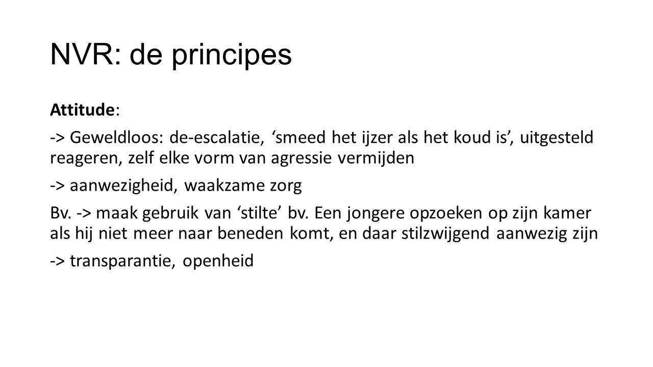 NVR: de principes Attitude: -> Geweldloos: de-escalatie, 'smeed het ijzer als het koud is', uitgesteld reageren, zelf elke vorm van agressie vermijden