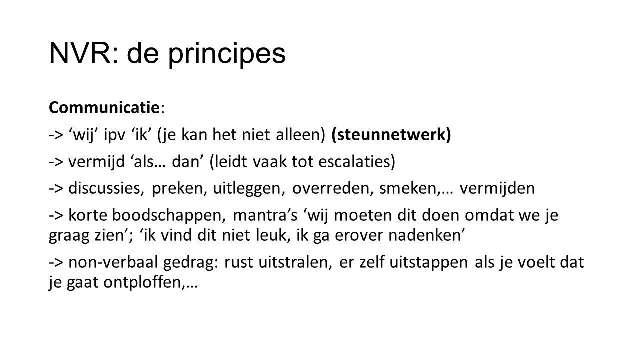 NVR: de principes Communicatie: -> 'wij' ipv 'ik' (je kan het niet alleen) (steunnetwerk) -> vermijd 'als… dan' (leidt vaak tot escalaties) -> discuss