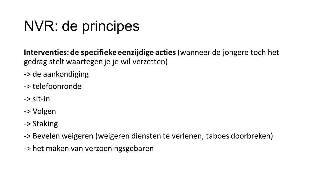 NVR: de principes Interventies: de specifieke eenzijdige acties (wanneer de jongere toch het gedrag stelt waartegen je je wil verzetten) -> de aankond
