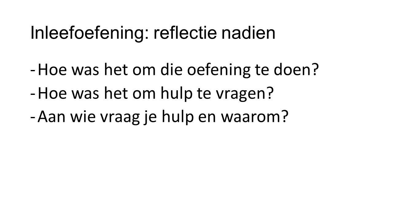 Inleefoefening: reflectie nadien -Hoe was het om die oefening te doen? -Hoe was het om hulp te vragen? -Aan wie vraag je hulp en waarom?