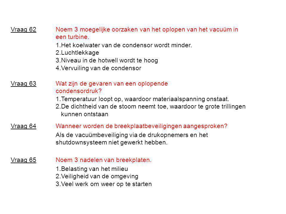 Noem 3 moegelijke oorzaken van het oplopen van het vacuüm in een turbine. Vraag 62 1.Het koelwater van de condensor wordt minder. 2.Luchtlekkage 3.Niv
