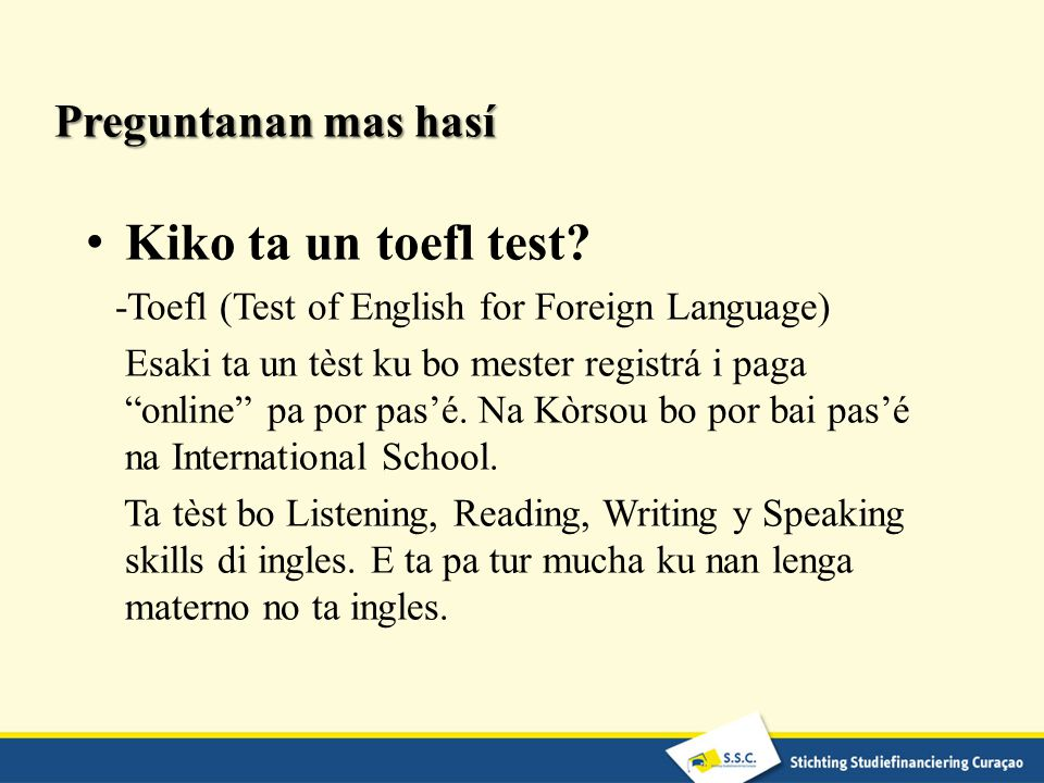 "Preguntanan mas hasí Kiko ta un toefl test? -Toefl (Test of English for Foreign Language) Esaki ta un tèst ku bo mester registrá i paga ""online"" pa po"