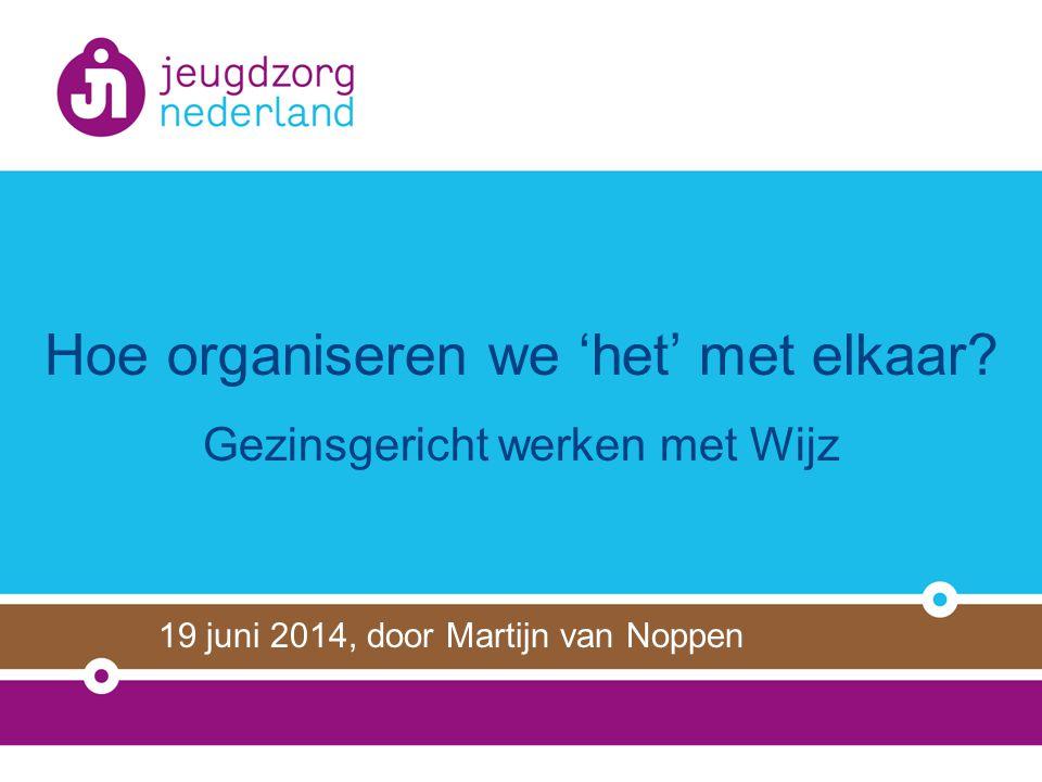 Hoe organiseren we 'het' met elkaar? Gezinsgericht werken met Wijz 19 juni 2014, door Martijn van Noppen
