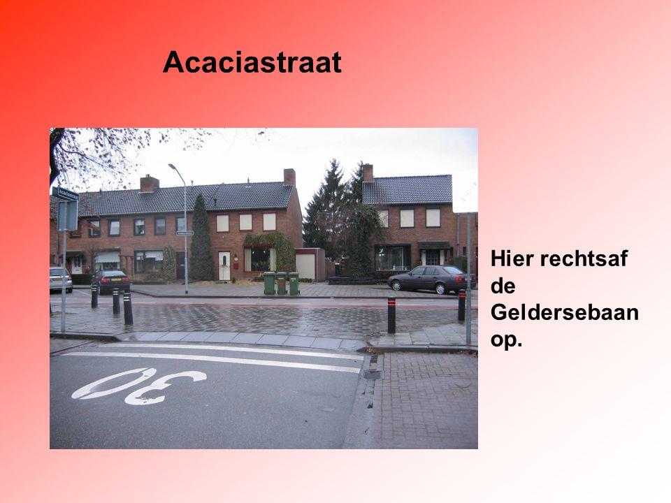 Acaciastraat Hier rechtsaf de Geldersebaan op.
