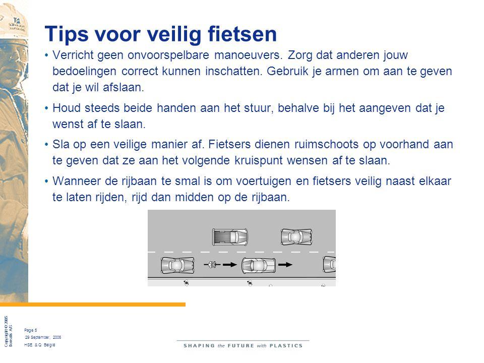 Copyright © 2005 Borealis A/S Page 5 29 September, 2006 HSE & Q België Tips voor veilig fietsen Verricht geen onvoorspelbare manoeuvers. Zorg dat ande
