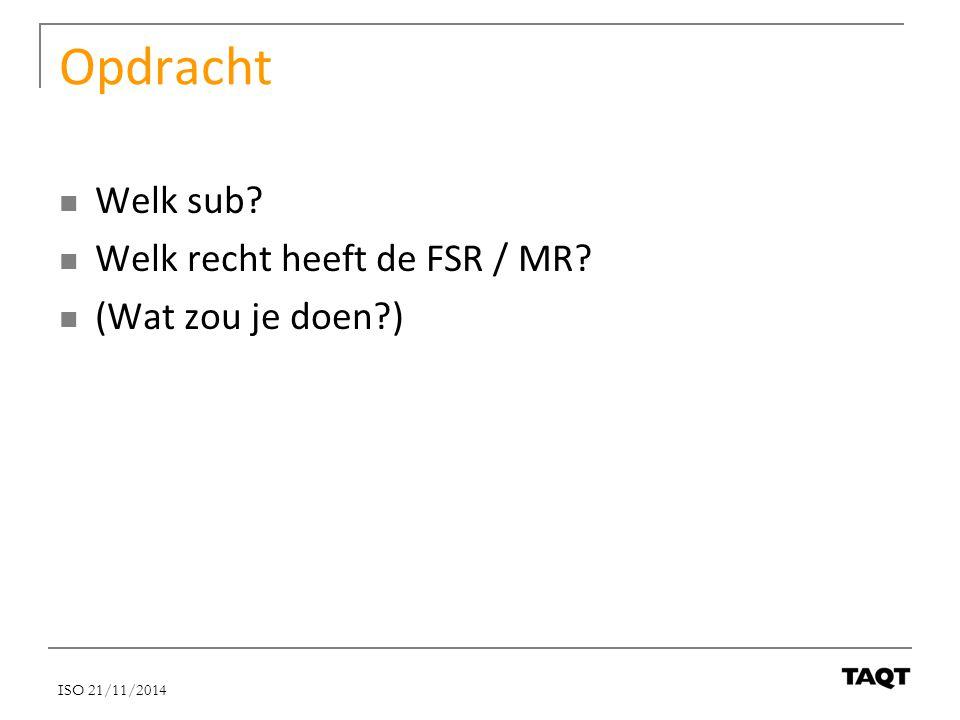 Opdracht Welk sub? Welk recht heeft de FSR / MR? (Wat zou je doen?) ISO 21/11/2014