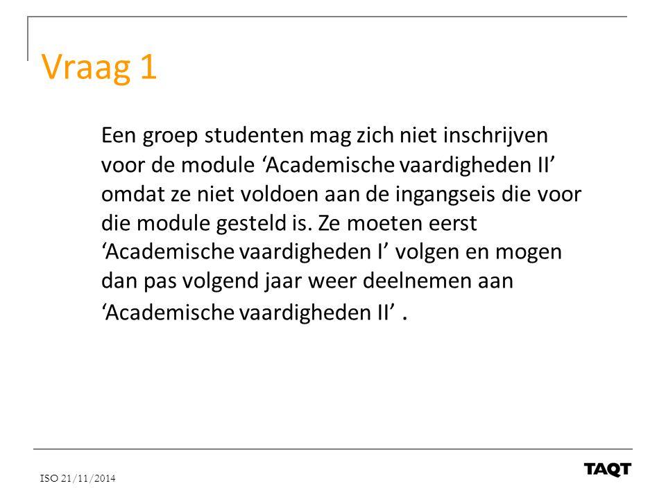 Vraag 1 Een groep studenten mag zich niet inschrijven voor de module 'Academische vaardigheden II' omdat ze niet voldoen aan de ingangseis die voor di