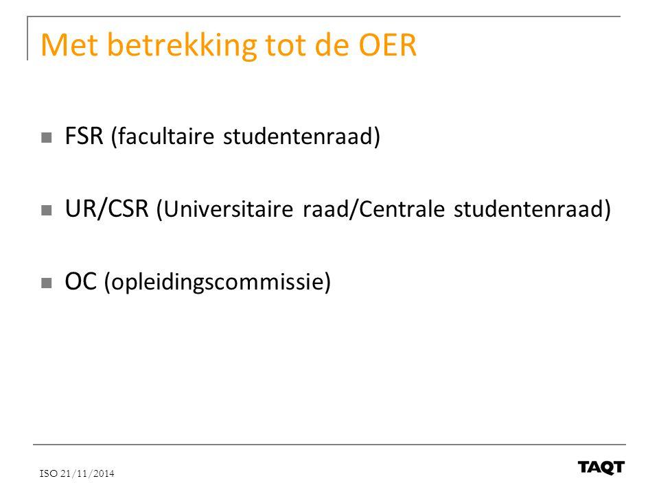 Met betrekking tot de OER FSR (facultaire studentenraad) UR/CSR (Universitaire raad/Centrale studentenraad) OC (opleidingscommissie) ISO 21/11/2014
