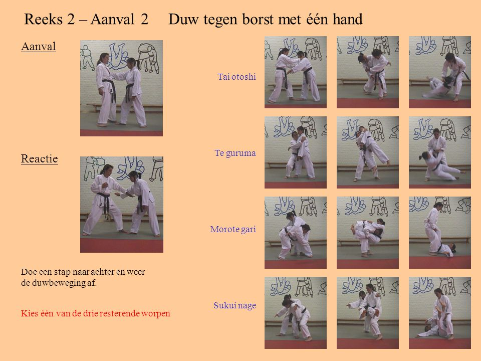 Reeks 2 – Aanval 2Duw tegen borst met één hand Aanval Reactie Doe een stap naar achter en weer de duwbeweging af.