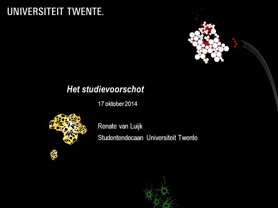 Het studievoorschot 17 oktober 2014 Renate van Luijk Studentendecaan Universiteit Twente